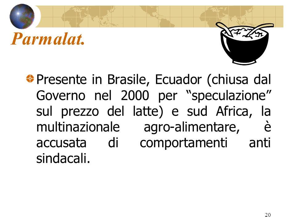 20 Parmalat. Presente in Brasile, Ecuador (chiusa dal Governo nel 2000 per speculazione sul prezzo del latte) e sud Africa, la multinazionale agro-ali