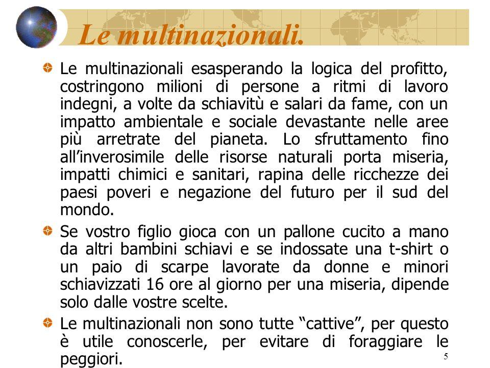 5 Le multinazionali. Le multinazionali esasperando la logica del profitto, costringono milioni di persone a ritmi di lavoro indegni, a volte da schiav