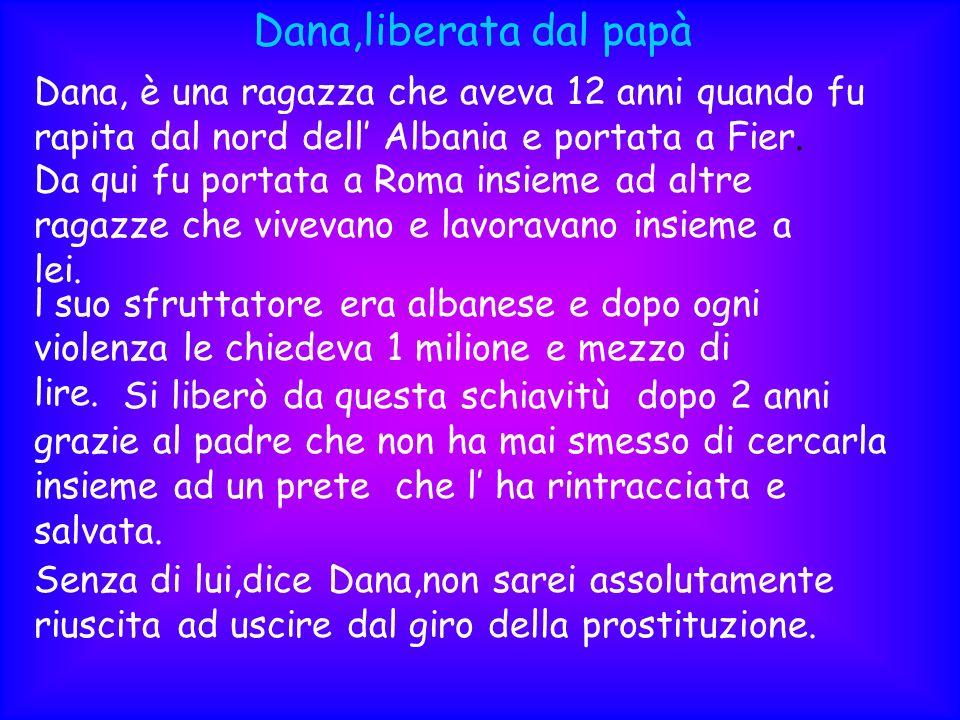 Dana,liberata dal papà Dana, è una ragazza che aveva 12 anni quando fu rapita dal nord dell Albania e portata a Fier. Da qui fu portata a Roma insieme