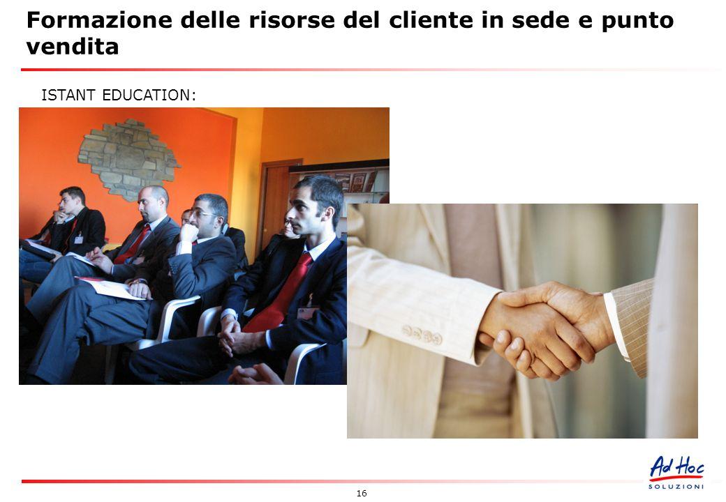 16 Formazione delle risorse del cliente in sede e punto vendita ISTANT EDUCATION: