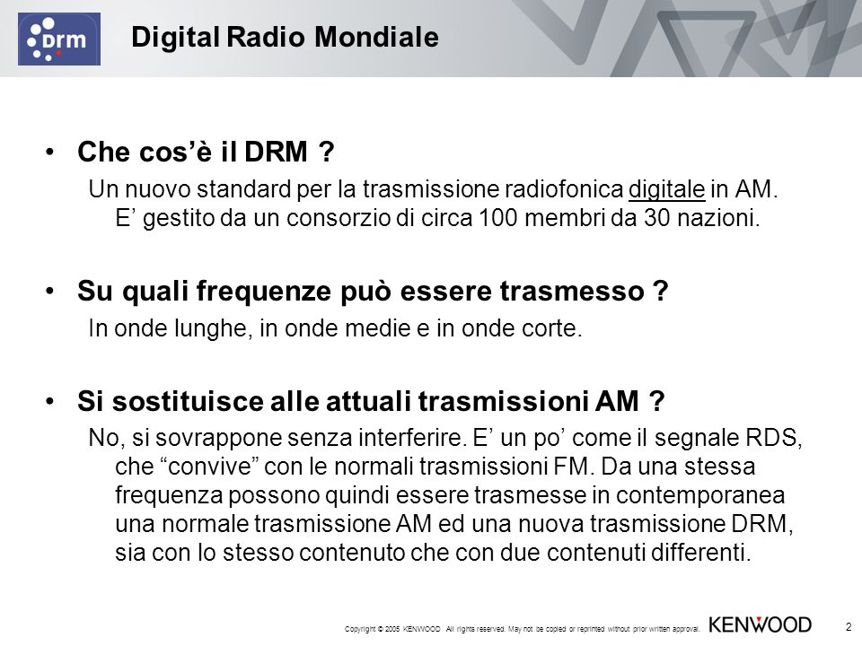 Copyright © 2005 KENWOOD All rights reserved. May not be copied or reprinted without prior written approval. 2 Digital Radio Mondiale Che cosè il DRM