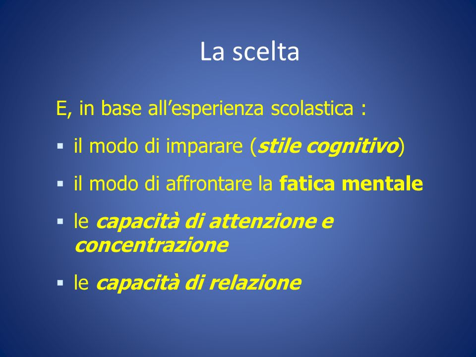 La scelta E, in base allesperienza scolastica : il modo di imparare (stile cognitivo) il modo di affrontare la fatica mentale le capacità di attenzion