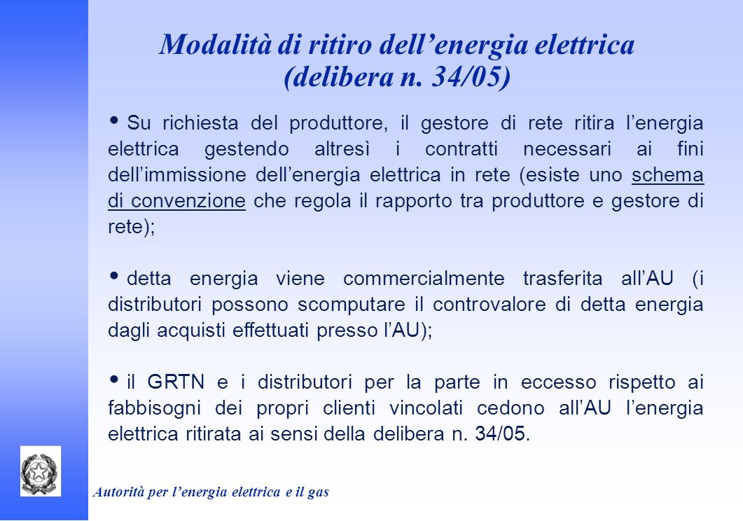 Autorità per lenergia elettrica e il gas Modalità di ritiro dellenergia elettrica (delibera n. 34/05) Su richiesta del produttore, il gestore di rete