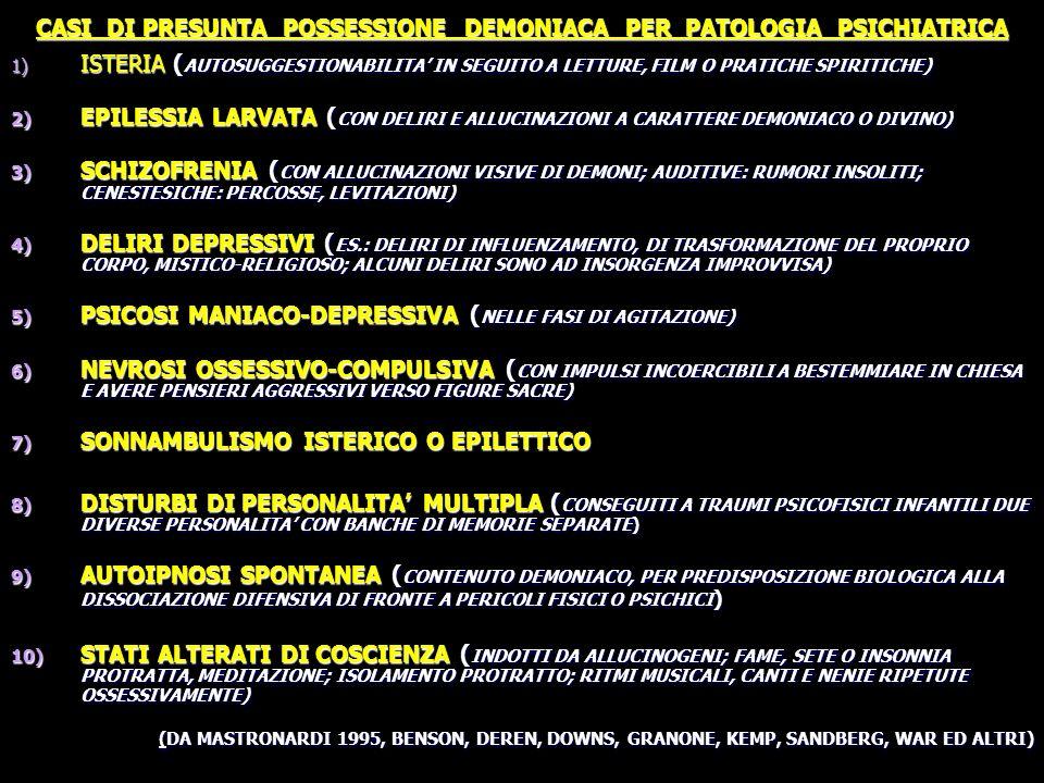 CASI DI PRESUNTA POSSESSIONE DEMONIACA PER PATOLOGIA PSICHIATRICA 1) ISTERIA ( AUTOSUGGESTIONABILITA IN SEGUITO A LETTURE, FILM O PRATICHE SPIRITICHE) 2) EPILESSIA LARVATA ( CON DELIRI E ALLUCINAZIONI A CARATTERE DEMONIACO O DIVINO) 3) SCHIZOFRENIA ( CON ALLUCINAZIONI VISIVE DI DEMONI; AUDITIVE: RUMORI INSOLITI; CENESTESICHE: PERCOSSE, LEVITAZIONI) 4) DELIRI DEPRESSIVI ( ES.: DELIRI DI INFLUENZAMENTO, DI TRASFORMAZIONE DEL PROPRIO CORPO, MISTICO-RELIGIOSO; ALCUNI DELIRI SONO AD INSORGENZA IMPROVVISA) 5) PSICOSI MANIACO-DEPRESSIVA ( NELLE FASI DI AGITAZIONE) 6) NEVROSI OSSESSIVO-COMPULSIVA ( CON IMPULSI INCOERCIBILI A BESTEMMIARE IN CHIESA E AVERE PENSIERI AGGRESSIVI VERSO FIGURE SACRE) 7) SONNAMBULISMO ISTERICO O EPILETTICO 8) DISTURBI DI PERSONALITA MULTIPLA ( CONSEGUITI A TRAUMI PSICOFISICI INFANTILI DUE DIVERSE PERSONALITA CON BANCHE DI MEMORIE SEPARATE) 9) AUTOIPNOSI SPONTANEA ( CONTENUTO DEMONIACO, PER PREDISPOSIZIONE BIOLOGICA ALLA DISSOCIAZIONE DIFENSIVA DI FRONTE A PERICOLI FISICI O PSICHICI ) 10) STATI ALTERATI DI COSCIENZA ( INDOTTI DA ALLUCINOGENI; FAME, SETE O INSONNIA PROTRATTA, MEDITAZIONE; ISOLAMENTO PROTRATTO; RITMI MUSICALI, CANTI E NENIE RIPETUTE OSSESSIVAMENTE) (DA MASTRONARDI 1995, BENSON, DEREN, DOWNS, GRANONE, KEMP, SANDBERG, WAR ED ALTRI)