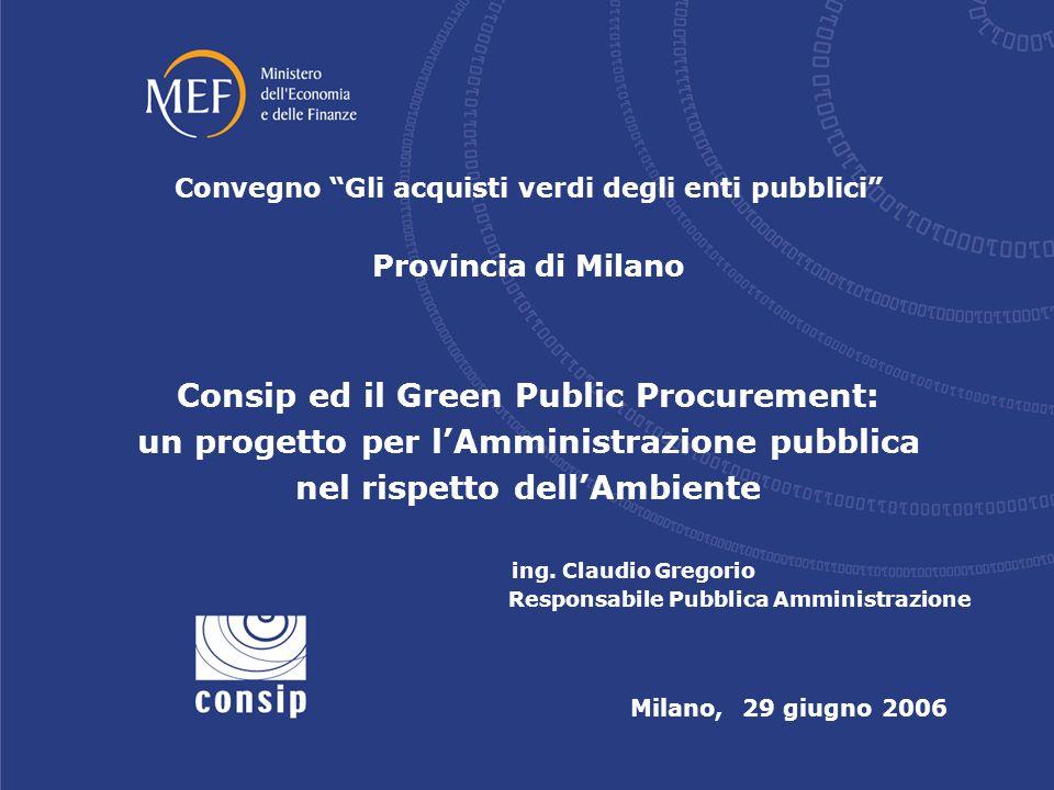Milano, 29 giugno 2006 Convegno Gli acquisti verdi degli enti pubblici Provincia di Milano Consip ed il Green Public Procurement: un progetto per lAmministrazione pubblica nel rispetto dellAmbiente ing.