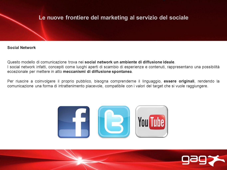 Le nuove frontiere del marketing al servizio del sociale Social Network Questo modello di comunicazione trova nei social network un ambiente di diffusione ideale.