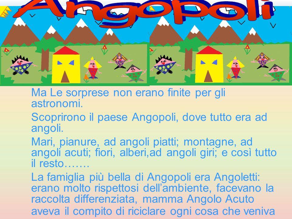 Ma Le sorprese non erano finite per gli astronomi. Scoprirono il paese Angopoli, dove tutto era ad angoli. Mari, pianure, ad angoli piatti; montagne,
