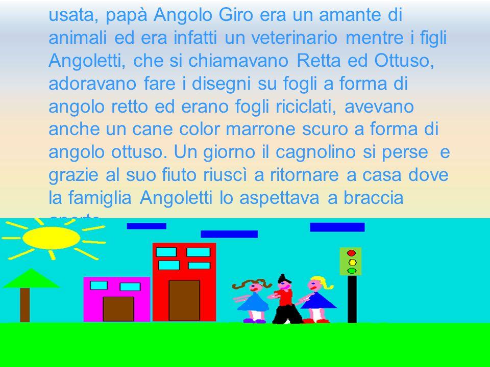 usata, papà Angolo Giro era un amante di animali ed era infatti un veterinario mentre i figli Angoletti, che si chiamavano Retta ed Ottuso, adoravano