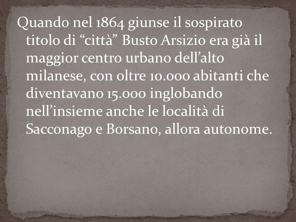 Quando nel 1864 giunse il sospirato titolo di città Busto Arsizio era già il maggior centro urbano dellalto milanese, con oltre 10.000 abitanti che diventavano 15.000 inglobando nellinsieme anche le località di Sacconago e Borsano, allora autonome.