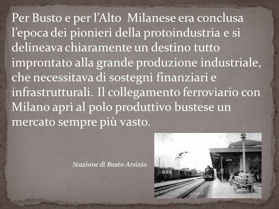 Per Busto e per lAlto Milanese era conclusa lepoca dei pionieri della protoindustria e si delineava chiaramente un destino tutto improntato alla grande produzione industriale, che necessitava di sostegni finanziari e infrastrutturali.