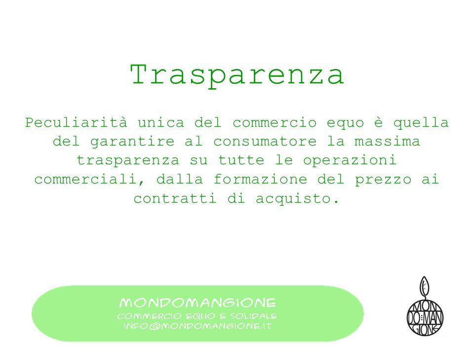 Trasparenza Peculiarità unica del commercio equo è quella del garantire al consumatore la massima trasparenza su tutte le operazioni commerciali, dall
