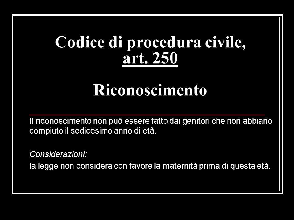 Codice di procedura civile, art. 250 Riconoscimento Il riconoscimento non può essere fatto dai genitori che non abbiano compiuto il sedicesimo anno di
