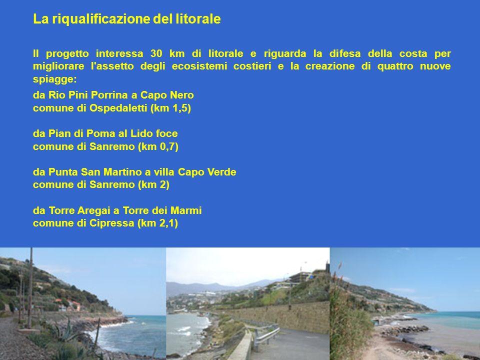 La riqualificazione del litorale Il progetto interessa 30 km di litorale e riguarda la difesa della costa per migliorare l assetto degli ecosistemi costieri e la creazione di quattro nuove spiagge: da Rio Pini Porrina a Capo Nero comune di Ospedaletti (km 1,5) da Pian di Poma al Lido foce comune di Sanremo (km 0,7) da Punta San Martino a villa Capo Verde comune di Sanremo (km 2) da Torre Aregai a Torre dei Marmi comune di Cipressa (km 2,1)