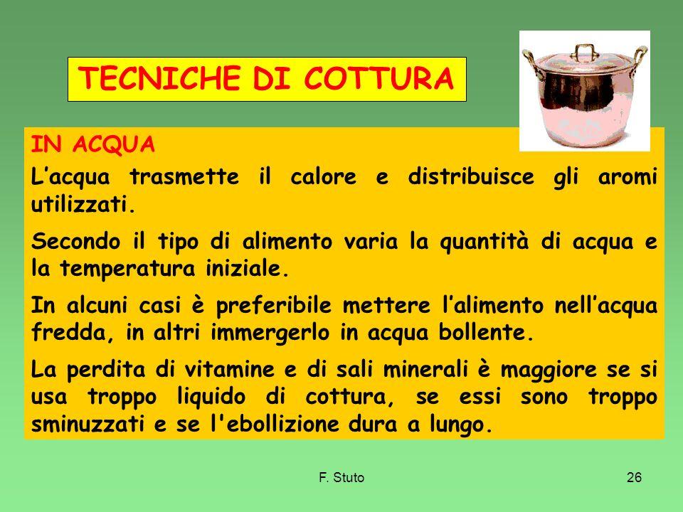 F. Stuto26 IN ACQUA Lacqua trasmette il calore e distribuisce gli aromi utilizzati. Secondo il tipo di alimento varia la quantità di acqua e la temper