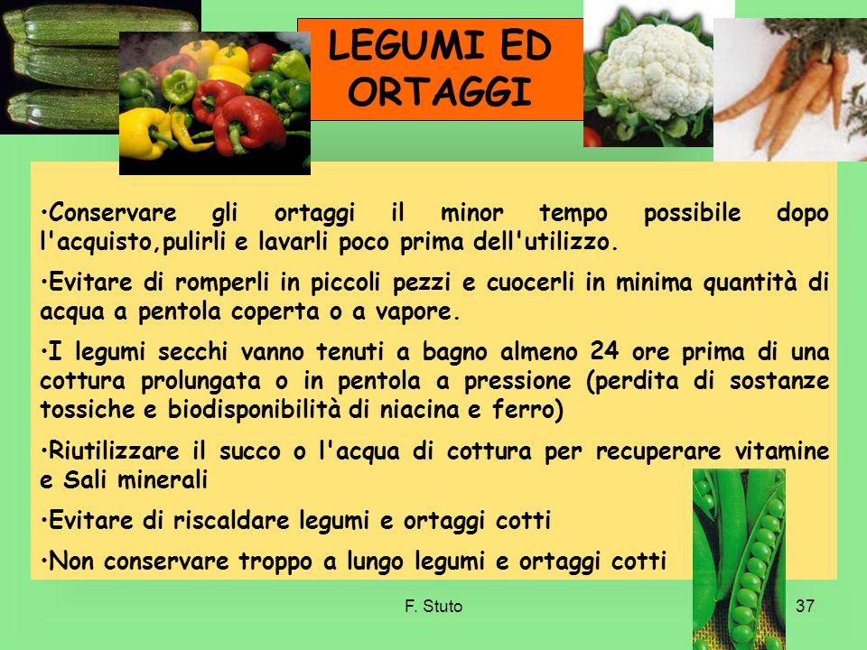 F. Stuto37 LEGUMI ED ORTAGGI Conservare gli ortaggi il minor tempo possibile dopo l'acquisto,pulirli e lavarli poco prima dell'utilizzo. Evitare di ro