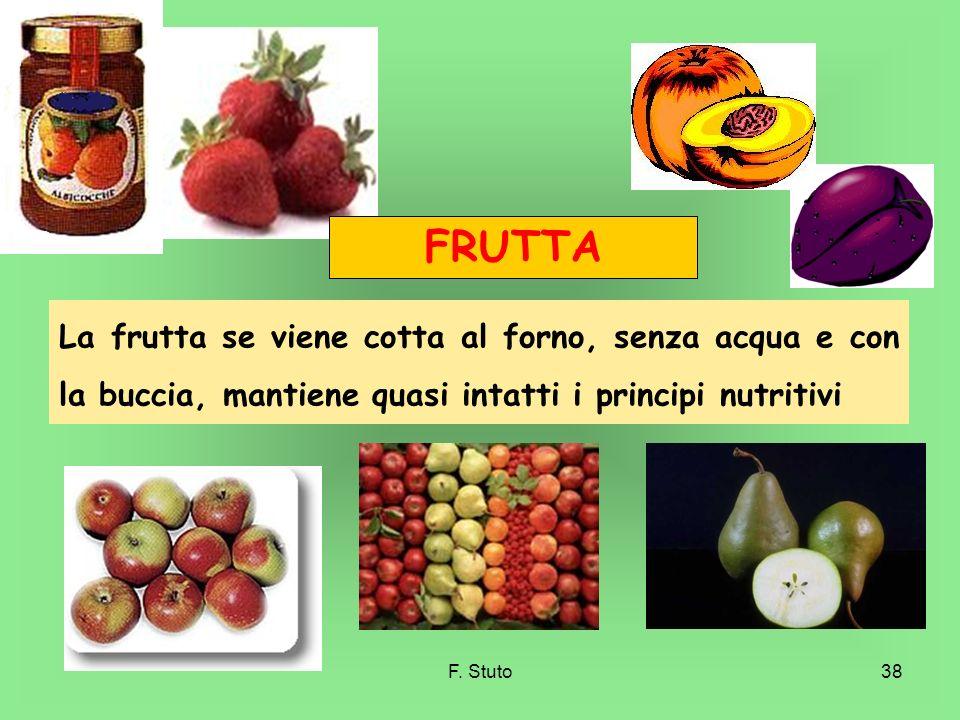 F. Stuto38 FRUTTA La frutta se viene cotta al forno, senza acqua e con la buccia, mantiene quasi intatti i principi nutritivi