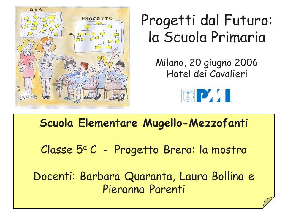 Progetti dal Futuro: la Scuola Primaria Milano, 20 giugno 2006 Hotel dei Cavalieri Scuola Elementare Mugello-Mezzofanti Classe 5 a C - Progetto Brera: