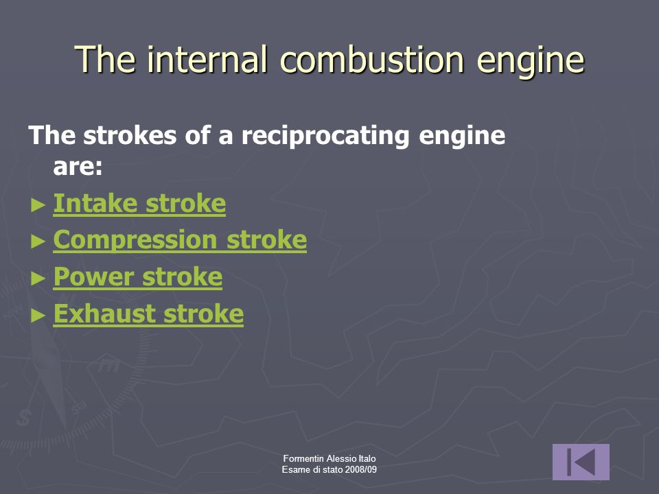 Formentin Alessio Italo Esame di stato 2008/09 The internal combustion engine The strokes of a reciprocating engine are: Intake stroke Compression str