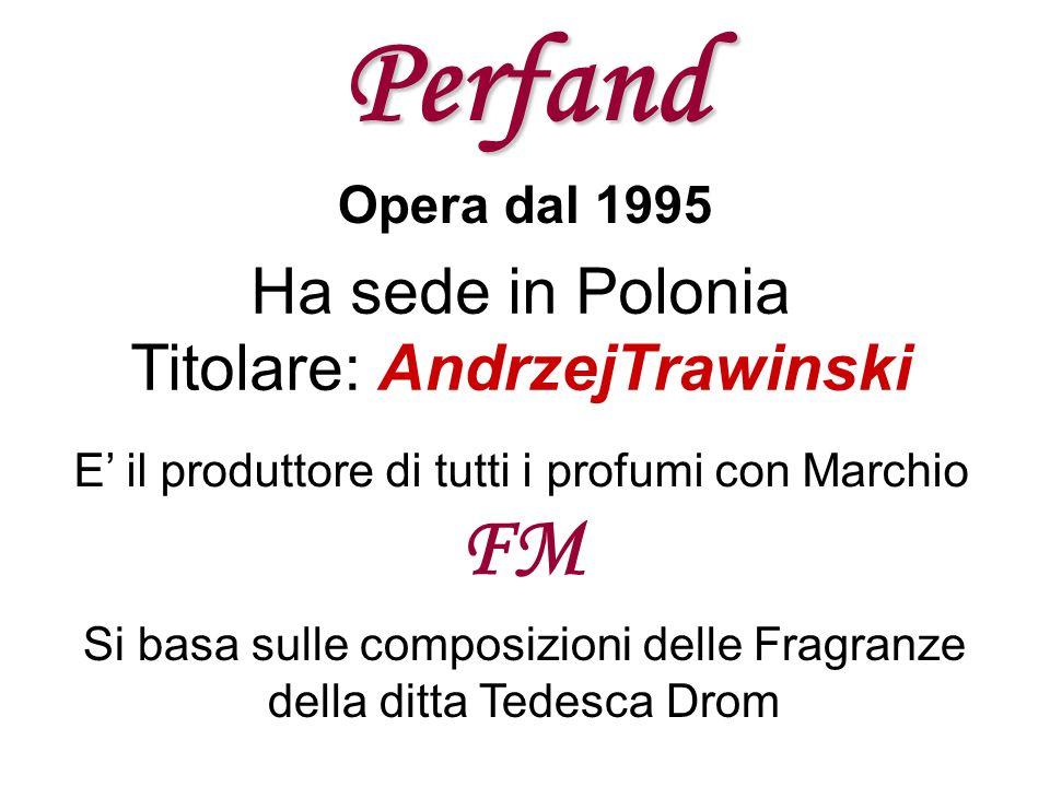 Perfand Opera dal 1995 Ha sede in Polonia Titolare: AndrzejTrawinski E il produttore di tutti i profumi con Marchio FM Si basa sulle composizioni dell