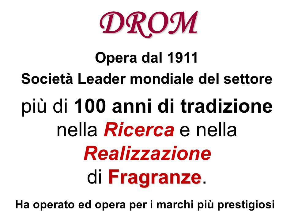 DROM Opera dal 1911 Società Leader mondiale del settore più di 100 anni di tradizione nella Ricerca e nella Realizzazione Fragranze di Fragranze. Ha o
