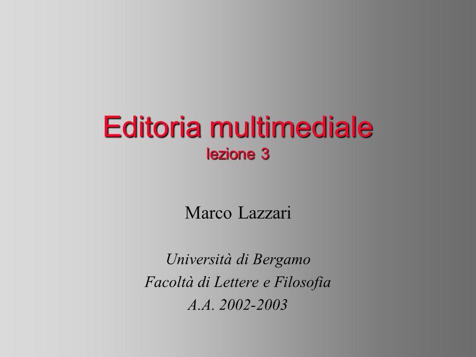 Editoria multimediale lezione 3 Marco Lazzari Università di Bergamo Facoltà di Lettere e Filosofia A.A.