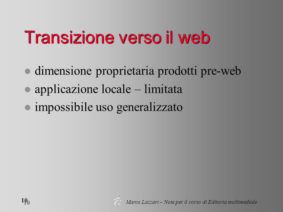 Marco Lazzari – Note per il corso di Editoria multimediale 10 Transizione verso il web l dimensione proprietaria prodotti pre-web l applicazione locale – limitata l impossibile uso generalizzato