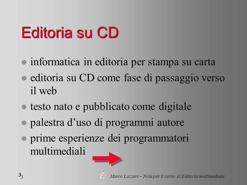 Marco Lazzari – Note per il corso di Editoria multimediale 4 4 Editoria su CD l programmazione integrale del CD (contenuti, interfaccia, interattività) l assenza di standard: diversità nella grafica, nei sistemi di navigazione; impraticabilità l i CD attuali sono web in locale