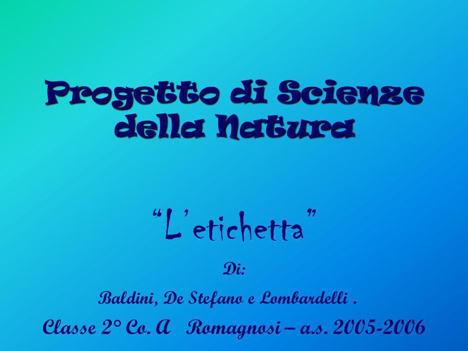 Progetto di Scienze della Natura Letichetta Di: Baldini, De Stefano e Lombardelli. Classe 2° Co. A Romagnosi – a.s. 2005-2006