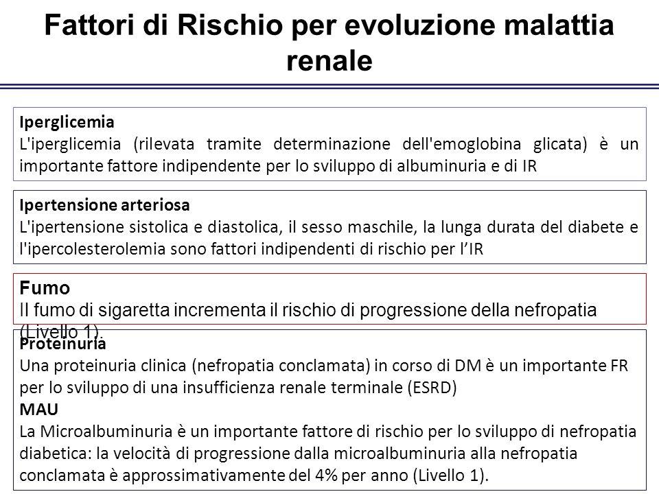 Fattori di Rischio per evoluzione malattia renale Iperglicemia L iperglicemia (rilevata tramite determinazione dell emoglobina glicata) è un importante fattore indipendente per lo sviluppo di albuminuria e di IR Ipertensione arteriosa L ipertensione sistolica e diastolica, il sesso maschile, la lunga durata del diabete e l ipercolesterolemia sono fattori indipendenti di rischio per lIR Fumo Il fumo di sigaretta incrementa il rischio di progressione della nefropatia (Livello 1).