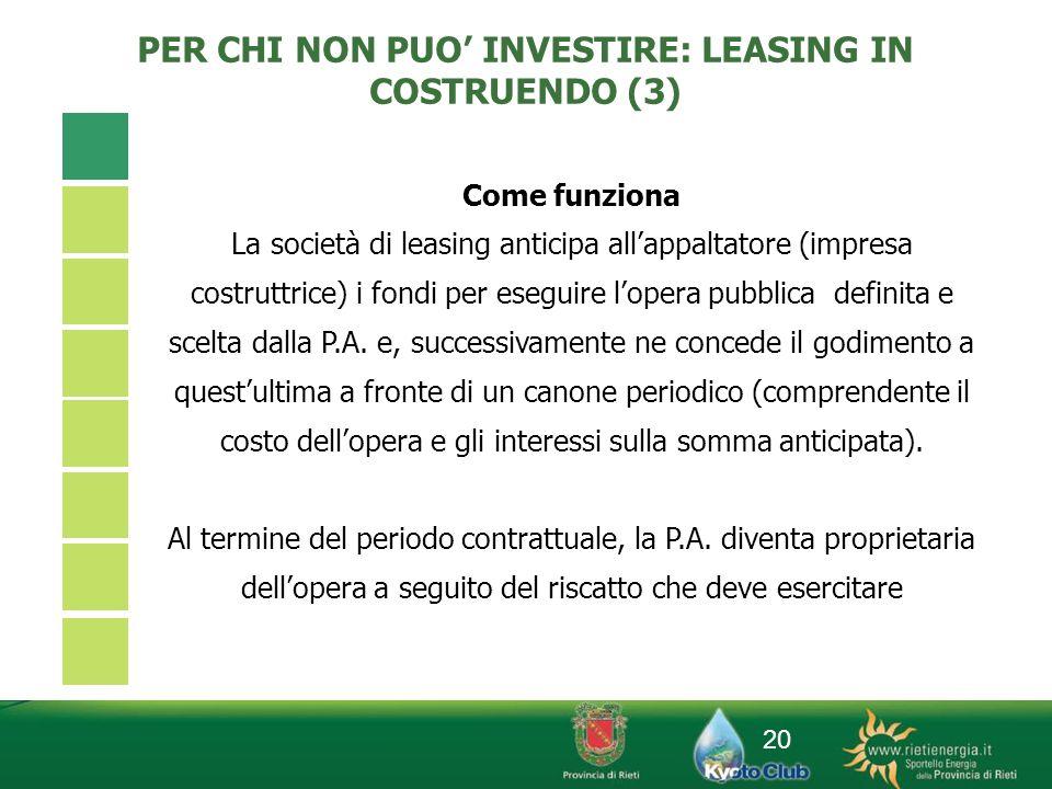 20 PER CHI NON PUO INVESTIRE: LEASING IN COSTRUENDO (3) Come funziona La società di leasing anticipa allappaltatore (impresa costruttrice) i fondi per