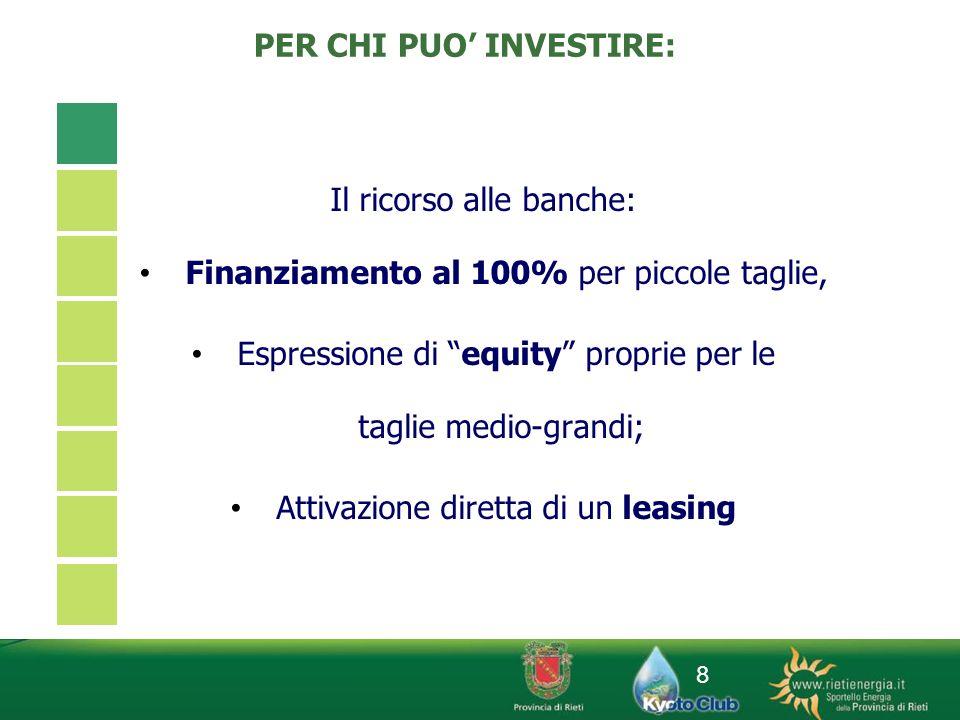8 PER CHI PUO INVESTIRE: Il ricorso alle banche: Finanziamento al 100% per piccole taglie, Espressione di equity proprie per le taglie medio-grandi; A