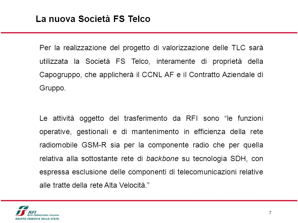 7 La nuova Società FS Telco Per la realizzazione del progetto di valorizzazione delle TLC sarà utilizzata la Società FS Telco, interamente di proprietà della Capogruppo, che applicherà il CCNL AF e il Contratto Aziendale di Gruppo.