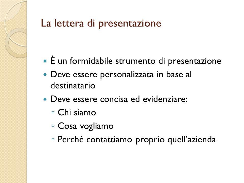 La lettera di presentazione È un formidabile strumento di presentazione Deve essere personalizzata in base al destinatario Deve essere concisa ed evidenziare: Chi siamo Cosa vogliamo Perché contattiamo proprio quellazienda