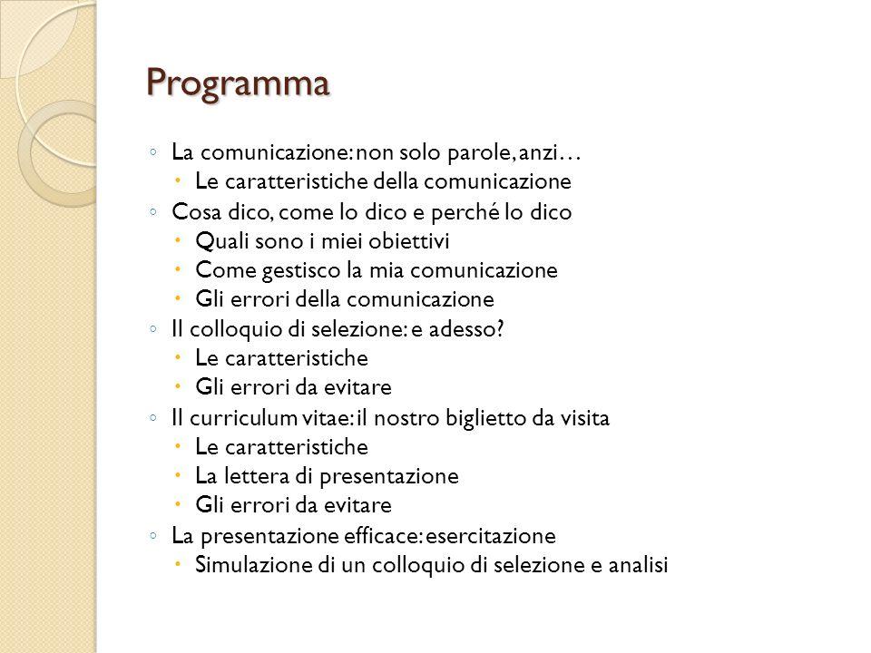Programma La comunicazione: non solo parole, anzi… Le caratteristiche della comunicazione Cosa dico, come lo dico e perché lo dico Quali sono i miei obiettivi Come gestisco la mia comunicazione Gli errori della comunicazione Il colloquio di selezione: e adesso.