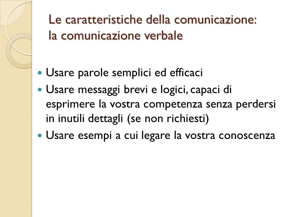 Le caratteristiche della comunicazione: la comunicazione verbale Usare parole semplici ed efficaci Usare messaggi brevi e logici, capaci di esprimere la vostra competenza senza perdersi in inutili dettagli (se non richiesti) Usare esempi a cui legare la vostra conoscenza