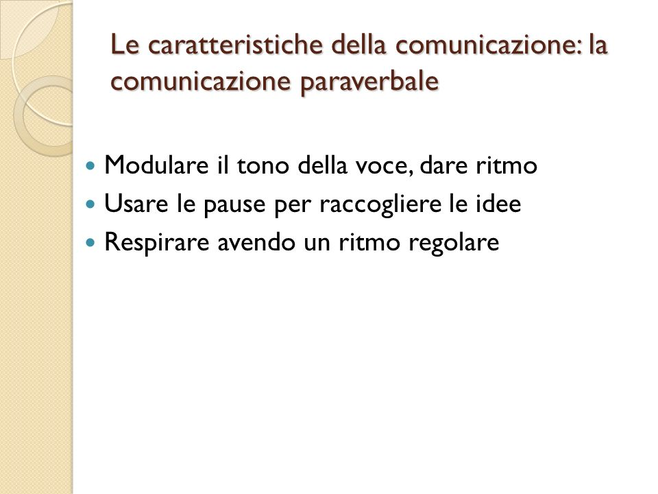 Le caratteristiche della comunicazione: la comunicazione paraverbale Modulare il tono della voce, dare ritmo Usare le pause per raccogliere le idee Respirare avendo un ritmo regolare