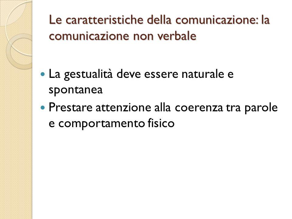 Le caratteristiche della comunicazione: la comunicazione non verbale La gestualità deve essere naturale e spontanea Prestare attenzione alla coerenza tra parole e comportamento fisico