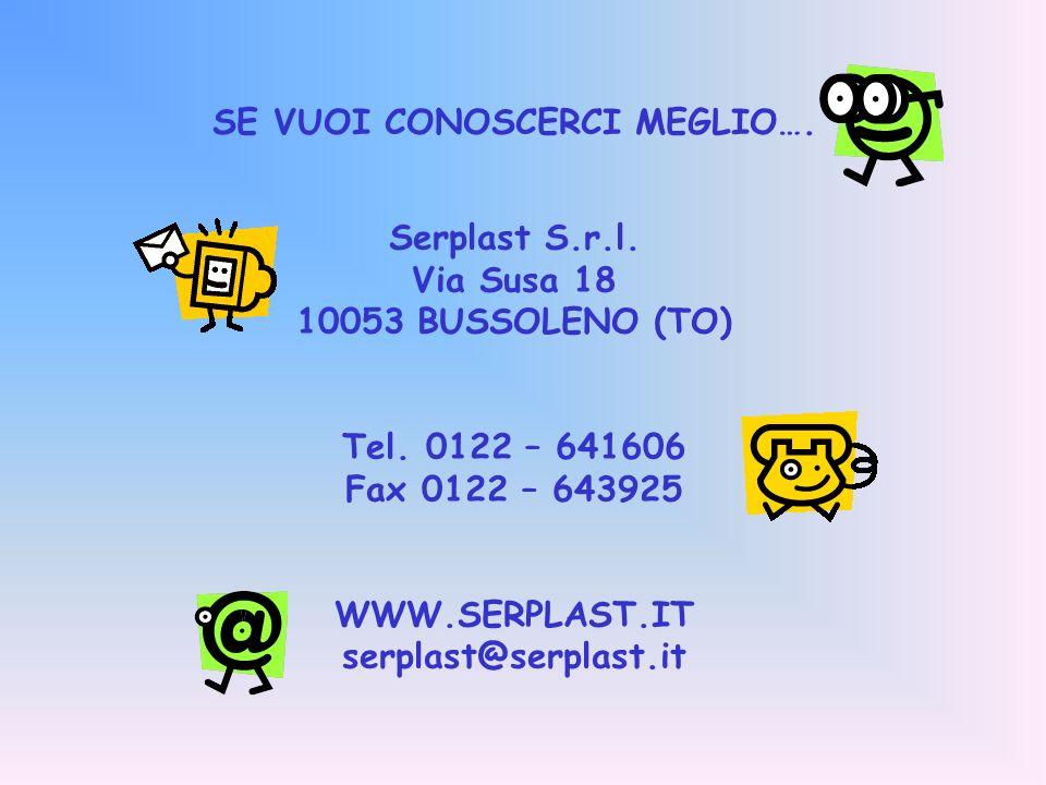 SE VUOI CONOSCERCI MEGLIO….Serplast S.r.l. Via Susa 18 10053 BUSSOLENO (TO) Tel.