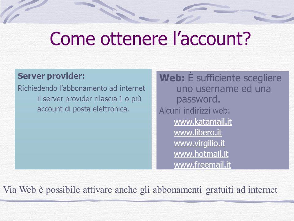 Come ottenere laccount? Server provider: Richiedendo labbonamento ad internet il server provider rilascia 1 o più account di posta elettronica. Web: È