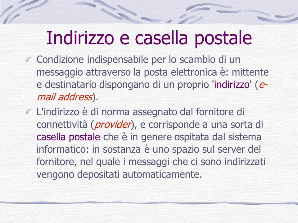 Indirizzo e casella postale Condizione indispensabile per lo scambio di un messaggio attraverso la posta elettronica è: mittente e destinatario dispongano di un proprio indirizzo (e- mail address).