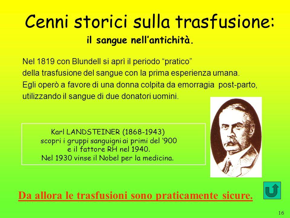 16 Cenni storici sulla trasfusione: Nel 1819 con Blundell si aprì il periodo pratico della trasfusione del sangue con la prima esperienza umana. Egli
