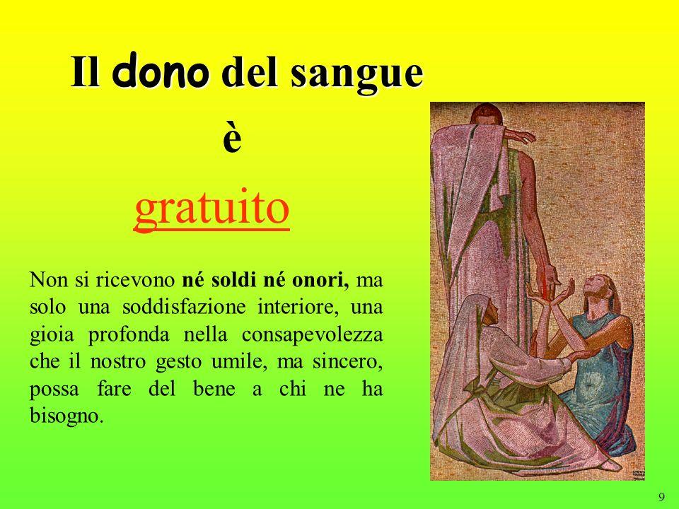 9 Il dono del sangue gratuito Non si ricevono né soldi né onori, ma solo una soddisfazione interiore, una gioia profonda nella consapevolezza che il n