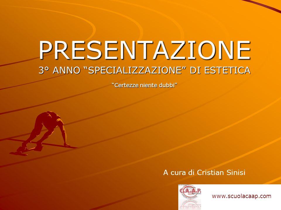 PRESENTAZIONE 3° ANNO SPECIALIZZAZIONE DI ESTETICA Certezze niente dubbi A cura di Cristian Sinisi www.scuolacaap.com