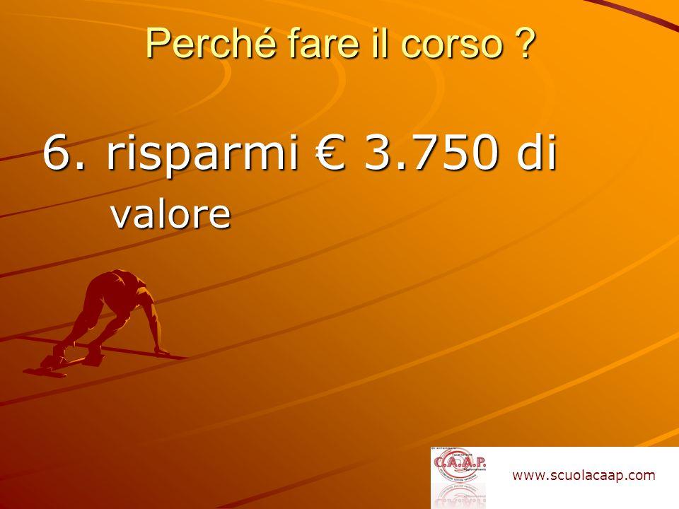 6. risparmi 3.750 di valore Perché fare il corso ? www.scuolacaap.com