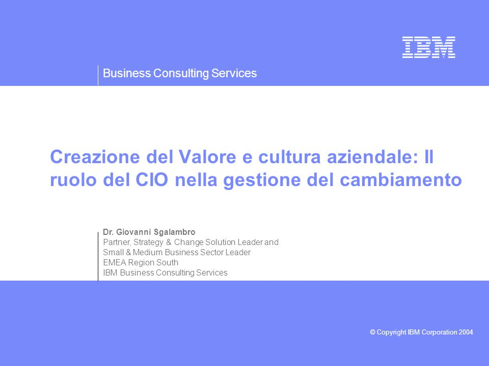 Business Consulting Services © Copyright IBM Corporation 2004 Dr. Giovanni Sgalambro Partner, Strategy & Change Solution Leader and Small & Medium Bus