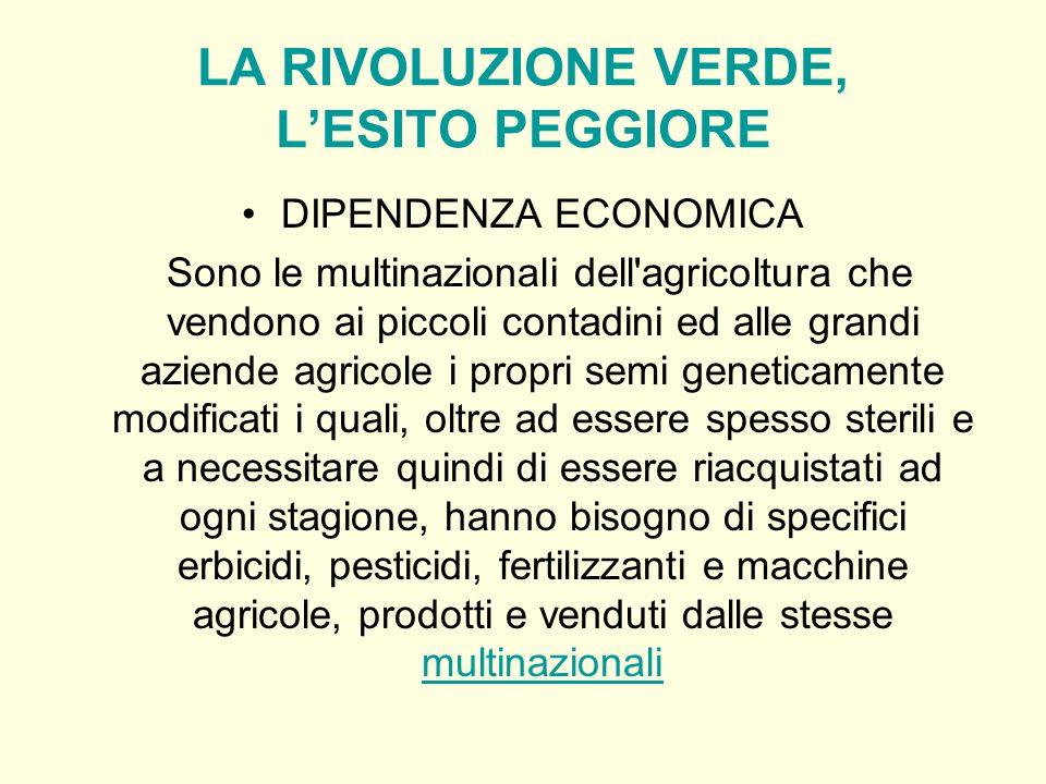 LA RIVOLUZIONE VERDE, LESITO PEGGIORE DIPENDENZA ECONOMICA Sono le multinazionali dell'agricoltura che vendono ai piccoli contadini ed alle grandi azi