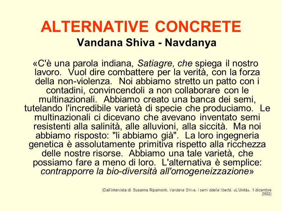 ALTERNATIVE CONCRETE Vandana Shiva - Navdanya «C'è una parola indiana, Satiagre, che spiega il nostro lavoro. Vuol dire combattere per la verità, con