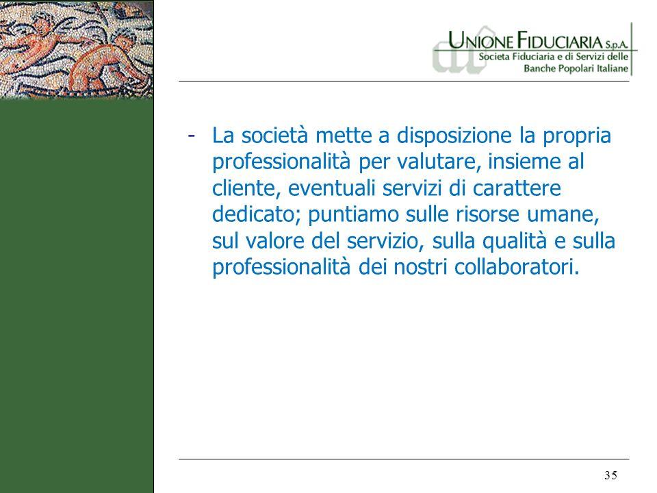 35 -La società mette a disposizione la propria professionalità per valutare, insieme al cliente, eventuali servizi di carattere dedicato; puntiamo sul