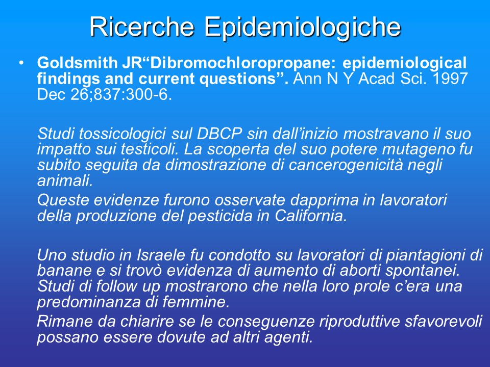 Ricerche Epidemiologiche Goldsmith JRDibromochloropropane: epidemiological findings and current questions. Ann N Y Acad Sci. 1997 Dec 26;837:300-6. St