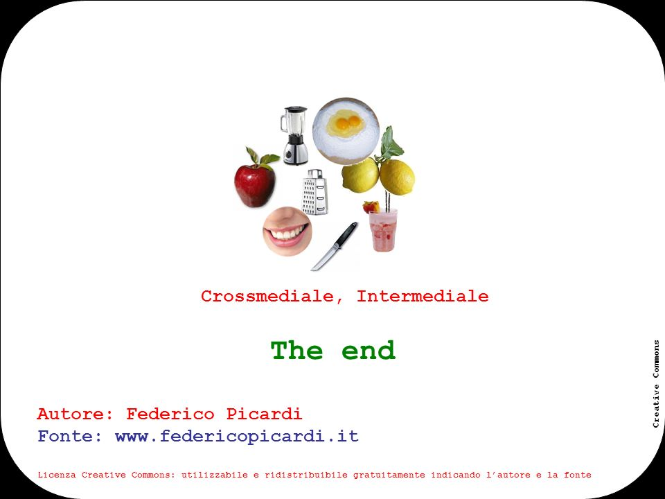 www.federicopicardi.it Creative Commons Crossmediale, Intermediale Autore: Federico Picardi Fonte: www.federicopicardi.it Licenza Creative Commons: utilizzabile e ridistribuibile gratuitamente indicando lautore e la fonte The end